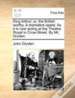 King Arthur: Or, The British Worthy. A Dramatick Opera. As It Is Now Acting At The Theatre Royal In Crow-Street. By Mr. Dryden.