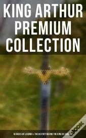 King Arthur Premium Collection: 10 Books Of Legends, Tales & The History Behind The King Of Camelot And His Knights
