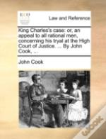 King Charles'S Case: Or, An Appeal To Al