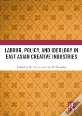 Labour, Policy, And Ideology In East Asian Creative Industries