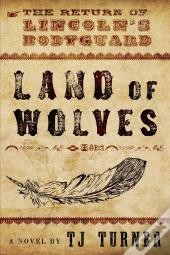 Land Of Wolves: The Return Of Lincoln'S Bodyguard
