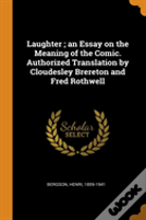 Laughter; An Essay On The Meaning Of The Comic. Authorized Translation By Cloudesley Brereton And Fred Rothwell