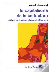 Le Capitalisme De La Séduction ; Critique De La Social-Démocratie Libertaire