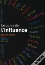 Le Guide De L'Influence ; Communication, Media, Internet, Opinion, Base Sur La Méthode Hub Management