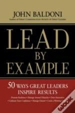 Lead By Example: 50 Ways To Great Leaders Inspire Results
