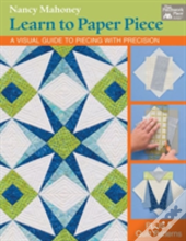 Learn To Paper Piece : A Visual Guide To Piecing With Precision