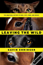 Leaving The Wild - The Unnatural History Of Dogs, Cats, Cows, And Horses