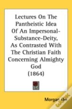 Lectures On The Pantheistic Idea Of An Impersonal-Substance-Deity, As Contrasted With The Christian Faith Concerning Almighty God (1864)