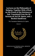 Lectures On The Philosophy Of Religion, Together With A Work On The Proofs Of The Existence Of God. Translated From The 2d German Ed. By E.B. Speirs, And J. Burdon Sanderson