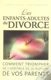 Les Enfants-Adultes Du Divorce ; Comment Triompher De L'Heritage De La Rupture De Vos Parents ?