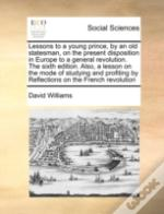 Lessons To A Young Prince, By An Old Statesman, On The Present Disposition In Europe To A General Revolution. The Sixth Edition. Also, A Lesson On The