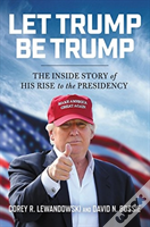 Let Trump Be Trump The Inside Story Of H
