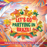 Let'S Go Partying In Brazil! Geography 6th Grade - Children'S Explore The World Books
