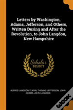 Letters By Washington, Adams, Jefferson, And Others, Written During And After The Revolution, To John Langdon, New Hampshire