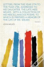 Letters, From The Year 1774 To The Year 1796, Addresses To His Daughter, The Late Miss Wilkes