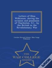Letters Of Eliza Wilkinson, During The Invasion And Possession Of Charleston, S.C., By The British In The Revolutionary War - War College Series
