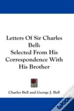 Letters Of Sir Charles Bell: Selected Fr