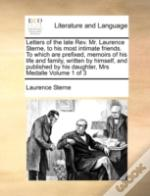 Letters Of The Late Rev. Mr. Laurence Sterne, To His Most Intimate Friends.  To Which Are Prefixed, Memoirs Of His Life And Family, Written By Himself