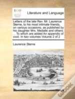 Letters Of The Late Rev. Mr. Laurence Sterne, To His Most Intimate Friends, On Various Occasions, As Published By His Daughter Mrs. Medalle And Others