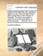 Letters Of The Late Rev. Mr. Laurence Sterne, To His Most Intimate Friends. With A Fragment In The Manner Of Robelais. To Which Are Prefix'D, Memoirs
