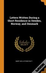Letters Written During A Short Residence In Sweden, Norway, And Denmark