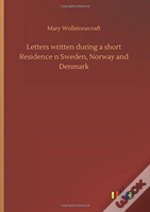 Letters Written During A Short Residence N Sweden, Norway And Denmark