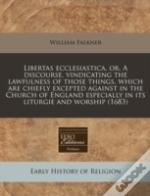 Libertas Ecclesiastica, Or, A Discourse, Vindicating The Lawfulness Of Those Things, Which Are Chiefly Excepted Against In The Church Of England Espec
