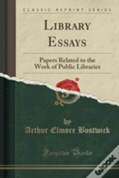 Library Essays: Papers Related To The Work Of Public Libraries (Classic Reprint)