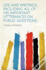 Life And Writings, Including All Of His Important Utterances On Public Questions;