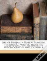Life Of Benjamin Robert Haydon, Historical Painter, From His Autobiography And Journals;