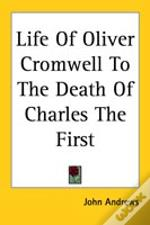 Life Of Oliver Cromwell To The Death Of Charles The First