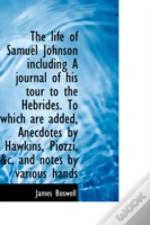 Life Of Samuel Johnson Including A Journal Of His Tour To The Hebrides. To Which Are Added, Anec