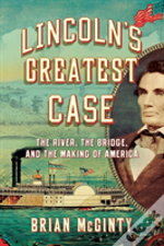 Lincoln'S Greatest Case - The River, The Bridge, And The Making Of America