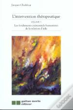 L'Intervention Therapeutique ; T.1 Les Fondements Existentiels-Humanistes De La Relation D'Aide