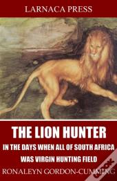 Lion Hunter, In The Days When All Of South Africa Was Virgin Hunting Field