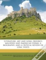 Literature, Art And Song: Moore'S Melodies And American Poems; A Biography, And A Critical Review Of Lyric Poets