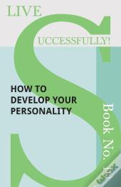 Live Successfully! Book No. 10 - How To Develop Your Personality