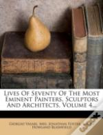Lives Of Seventy Of The Most Eminent Painters, Sculptors And Architects, Volume 4...