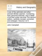 Lives Of The Admirals And Other Eminent British Seamen. Containing Their Personal Histories, And A Detail Of All Their Public Services The Second Edit