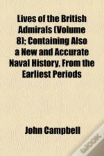 Lives Of The British Admirals Volume 8; Containing Also A New And Accurate Naval History, From The Earliest Periods