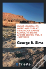 Living London: Its Work And Its Play, Its Humour And Its Pathos, Its Sights And Its Scenes. Vol. Ii - Section I
