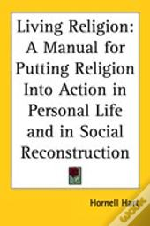 Living Religion: A Manual For Putting Religion Into Action In Personal Life And In Social Reconstruction
