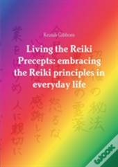 Living The Reiki Precepts: Embracing The Reiki Principles In Everyday Life