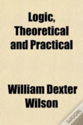 Logic, Theoretical And Practical
