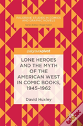 Lone Heroes And The Myth Of The American West In Comic Books, 1945-1962