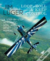 Loop, Roll, And Keep Control - A Step-By-Step Aerobatic, Spin, And Upset Manual