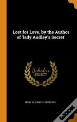 Lost For Love, By The Author Of 'Lady Audley'S Secret'