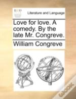 Love For Love. A Comedy. By The Late Mr.