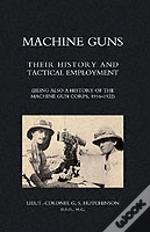 Machine Guns: Their History And Tactical Employment (Being Also A History Of The Machine Gun Corps,1916-1922)