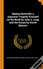 Madam Butterfly; A Japanese Tragedy Founded On The Book By John L. Long And The Drama By David Belasco